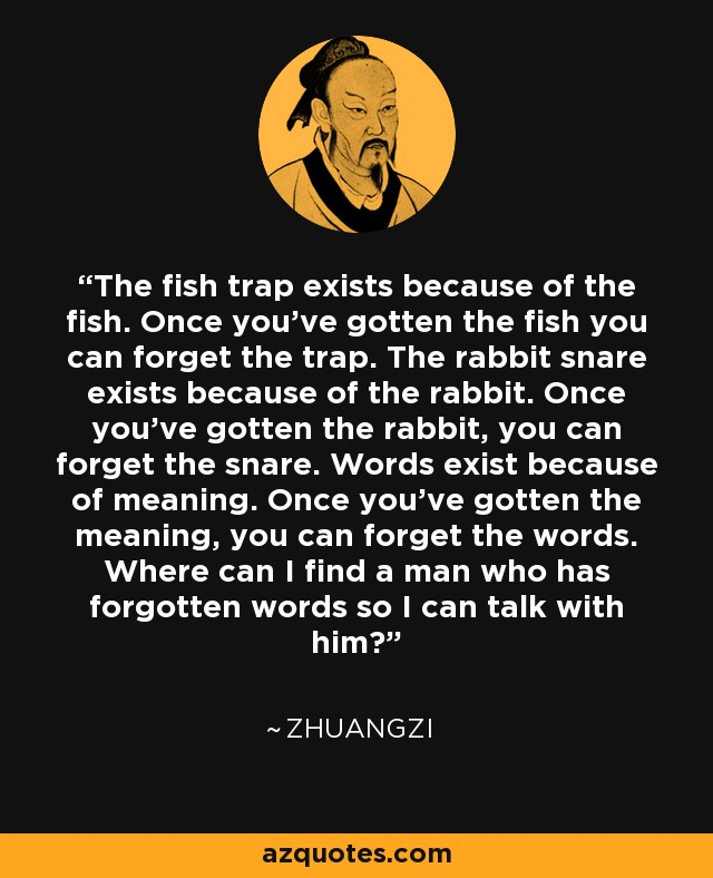 The fish trap exists because of the fish. Once you've gotten the fish you can forget the trap. The rabbit snare exists because of the rabbit. Once you've gotten the rabbit, you can forget the snare. Words exist because of meaning. Once you've gotten the meaning, you can forget the words. Where can I find a man who has forgotten words so I can talk with him? - Zhuangzi