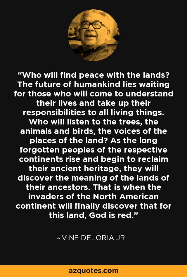 Who will find peace with the lands? The future of humankind lies waiting for those who will come to understand their lives and take up their responsibilities to all living things. Who will listen to the trees, the animals and birds, the voices of the places of the land? As the long forgotten peoples of the respective continents rise and begin to reclaim their ancient heritage, they will discover the meaning of the lands of their ancestors. That is when the invaders of the North American continent will finally discover that for this land, God is red. - Vine Deloria Jr.