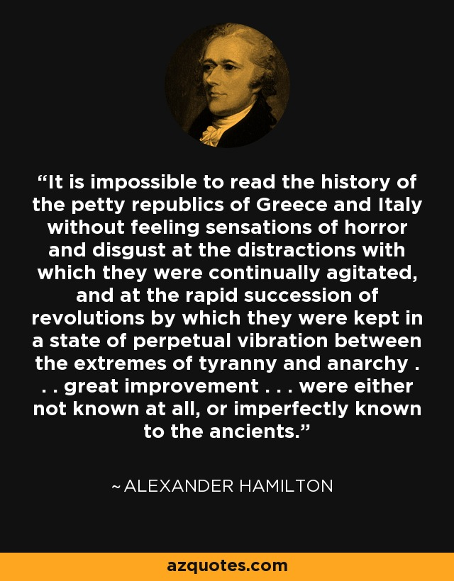 It is impossible to read the history of the petty republics of Greece and Italy without feeling sensations of horror and disgust at the distractions with which they were continually agitated, and at the rapid succession of revolutions by which they were kept in a state of perpetual vibration between the extremes of tyranny and anarchy . . . great improvement . . . were either not known at all, or imperfectly known to the ancients. - Alexander Hamilton