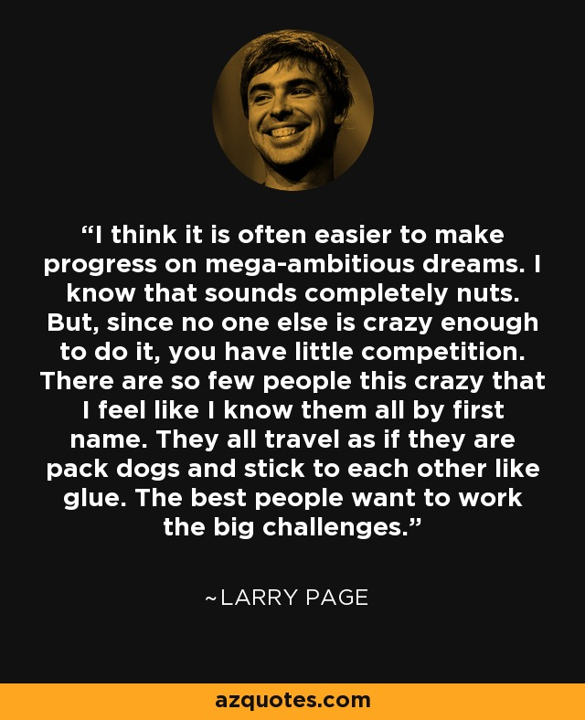 I think it is often easier to make progress on mega-ambitious dreams. I know that sounds completely nuts. But, since no one else is crazy enough to do it, you have little competition. There are so few people this crazy that I feel like I know them all by first name. They all travel as if they are pack dogs and stick to each other like glue. The best people want to work the big challenges. - Larry Page
