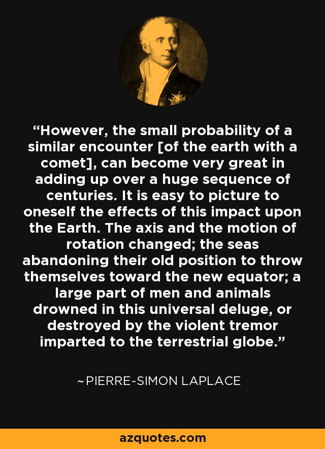 However, the small probability of a similar encounter [of the earth with a comet], can become very great in adding up over a huge sequence of centuries. It is easy to picture to oneself the effects of this impact upon the Earth. The axis and the motion of rotation changed; the seas abandoning their old position to throw themselves toward the new equator; a large part of men and animals drowned in this universal deluge, or destroyed by the violent tremor imparted to the terrestrial globe. - Pierre-Simon Laplace
