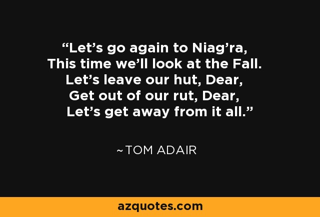 Let's go again to Niag'ra, This time we'll look at the Fall. Let's leave our hut, Dear, Get out of our rut, Dear, Let's get away from it all. - Tom Adair
