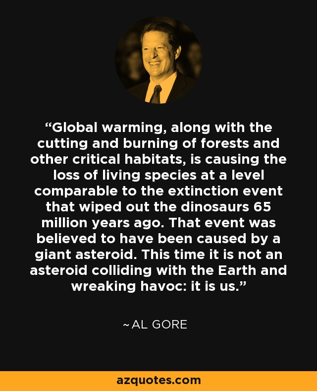 Global warming, along with the cutting and burning of forests and other critical habitats, is causing the loss of living species at a level comparable to the extinction event that wiped out the dinosaurs 65 million years ago. That event was believed to have been caused by a giant asteroid. This time it is not an asteroid colliding with the Earth and wreaking havoc: it is us. - Al Gore