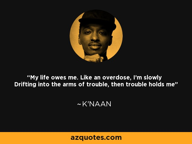 My life owes me. Like an overdose, I'm slowly Drifting into the arms of trouble, then trouble holds me - K'naan