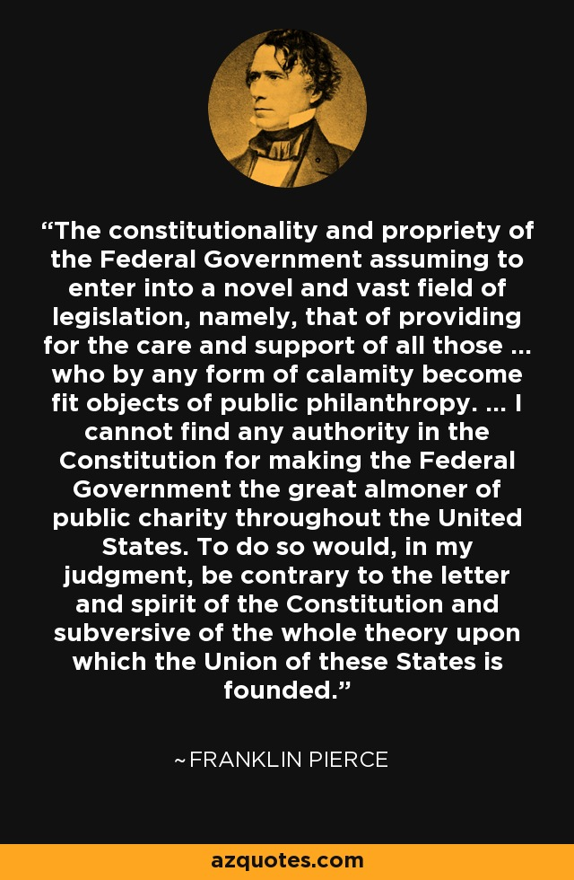 The constitutionality and propriety of the Federal Government assuming to enter into a novel and vast field of legislation, namely, that of providing for the care and support of all those ... who by any form of calamity become fit objects of public philanthropy. ... I cannot find any authority in the Constitution for making the Federal Government the great almoner of public charity throughout the United States. To do so would, in my judgment, be contrary to the letter and spirit of the Constitution and subversive of the whole theory upon which the Union of these States is founded. - Franklin Pierce