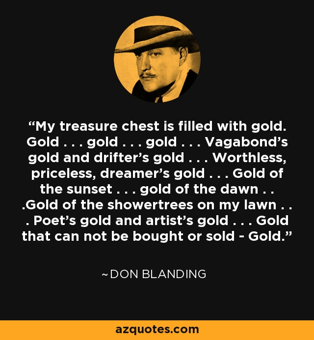 My treasure chest is filled with gold. Gold . . . gold . . . gold . . . Vagabond's gold and drifter's gold . . . Worthless, priceless, dreamer's gold . . . Gold of the sunset . . . gold of the dawn . . .Gold of the showertrees on my lawn . . . Poet's gold and artist's gold . . . Gold that can not be bought or sold - Gold. - Don Blanding