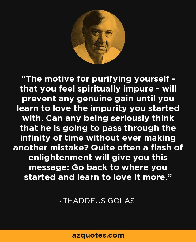 The motive for purifying yourself - that you feel spiritually impure - will prevent any genuine gain until you learn to love the impurity you started with. Can any being seriously think that he is going to pass through the infinity of time without ever making another mistake? Quite often a flash of enlightenment will give you this message: Go back to where you started and learn to love it more. - Thaddeus Golas