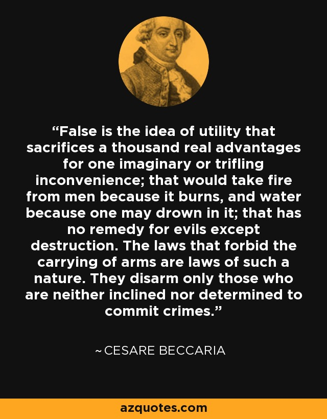 False is the idea of utility that sacrifices a thousand real advantages for one imaginary or trifling inconvenience; that would take fire from men because it burns, and water because one may drown in it; that has no remedy for evils except destruction. The laws that forbid the carrying of arms are laws of such a nature. They disarm only those who are neither inclined nor determined to commit crimes. - Cesare Beccaria