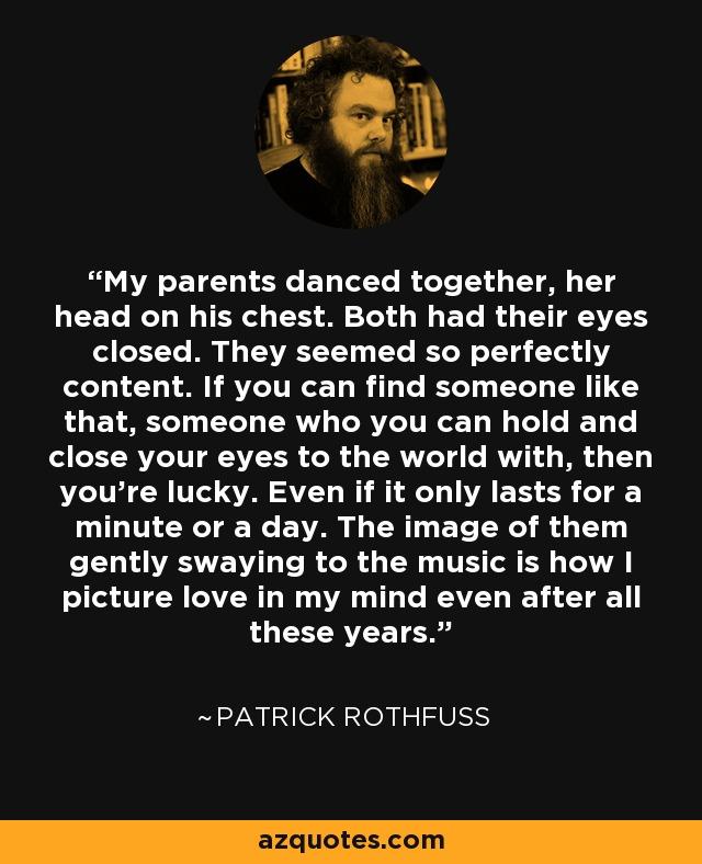 My parents danced together, her head on his chest. Both had their eyes closed. They seemed so perfectly content. If you can find someone like that, someone who you can hold and close your eyes to the world with, then you're lucky. Even if it only lasts for a minute or a day. The image of them gently swaying to the music is how I picture love in my mind even after all these years. - Patrick Rothfuss