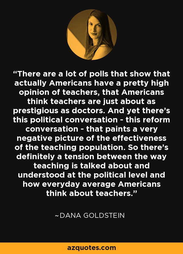 There are a lot of polls that show that actually Americans have a pretty high opinion of teachers, that Americans think teachers are just about as prestigious as doctors. And yet there's this political conversation - this reform conversation - that paints a very negative picture of the effectiveness of the teaching population. So there's definitely a tension between the way teaching is talked about and understood at the political level and how everyday average Americans think about teachers. - Dana Goldstein