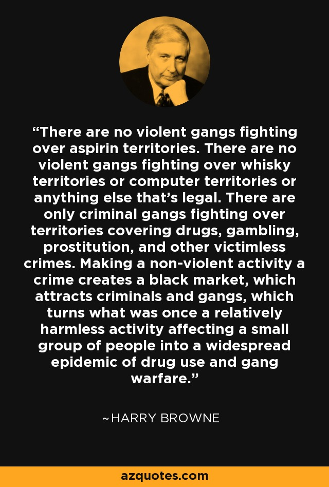 There are no violent gangs fighting over aspirin territories. There are no violent gangs fighting over whisky territories or computer territories or anything else that's legal. There are only criminal gangs fighting over territories covering drugs, gambling, prostitution, and other victimless crimes. Making a non-violent activity a crime creates a black market, which attracts criminals and gangs, which turns what was once a relatively harmless activity affecting a small group of people into a widespread epidemic of drug use and gang warfare. - Harry Browne