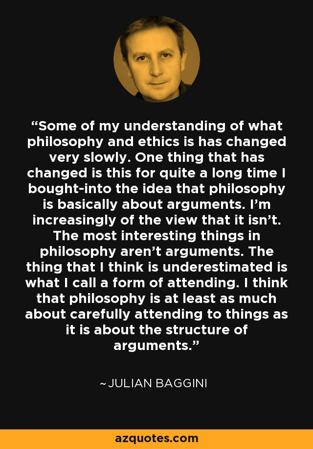 Some of my understanding of what philosophy and ethics is has changed very slowly. One thing that has changed is this for quite a long time I bought-into the idea that philosophy is basically about arguments. I'm increasingly of the view that it isn't. The most interesting things in philosophy aren't arguments. The thing that I think is underestimated is what I call a form of attending. I think that philosophy is at least as much about carefully attending to things as it is about the structure of arguments. - Julian Baggini