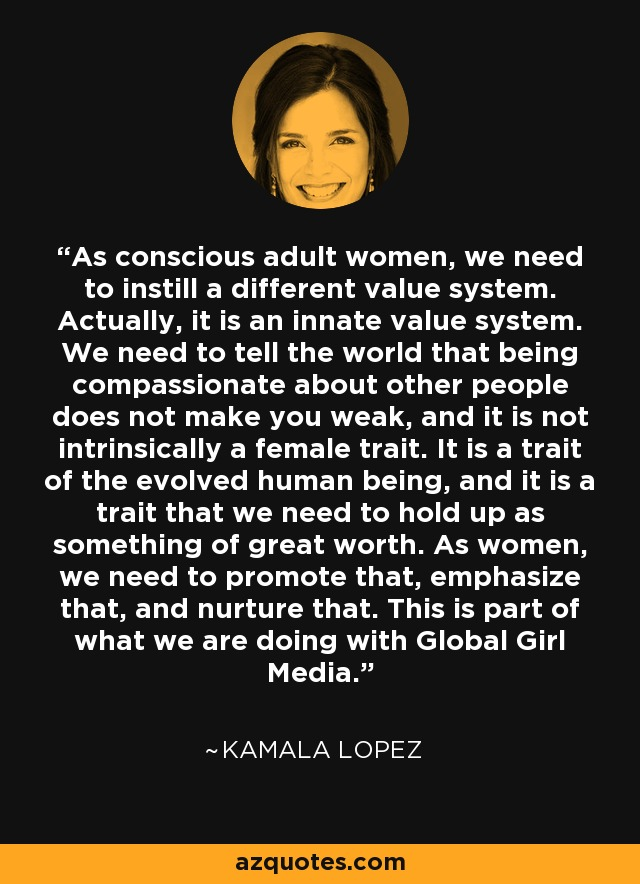 As conscious adult women, we need to instill a different value system. Actually, it is an innate value system. We need to tell the world that being compassionate about other people does not make you weak, and it is not intrinsically a female trait. It is a trait of the evolved human being, and it is a trait that we need to hold up as something of great worth. As women, we need to promote that, emphasize that, and nurture that. This is part of what we are doing with Global Girl Media. - Kamala Lopez