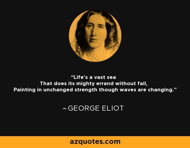Life's a vast sea That does its mighty errand without fail, Painting in unchanged strength though waves are changing. - George Eliot