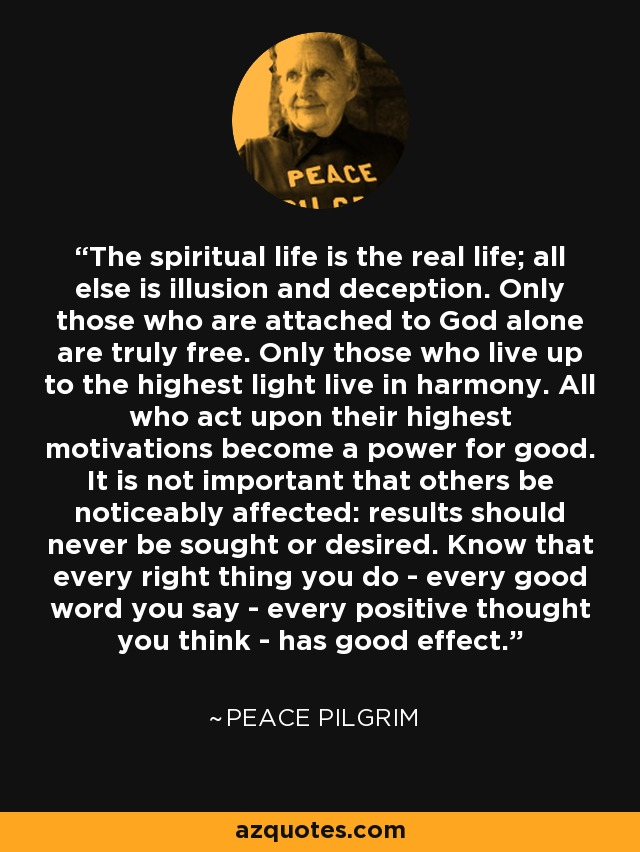 The spiritual life is the real life; all else is illusion and deception. Only those who are attached to God alone are truly free. Only those who live up to the highest light live in harmony. All who act upon their highest motivations become a power for good. It is not important that others be noticeably affected: results should never be sought or desired. Know that every right thing you do - every good word you say - every positive thought you think - has good effect. - Peace Pilgrim