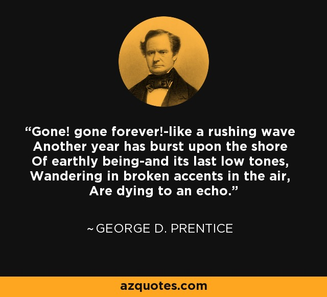 Gone! gone forever!-like a rushing wave Another year has burst upon the shore Of earthly being-and its last low tones, Wandering in broken accents in the air, Are dying to an echo. - George D. Prentice
