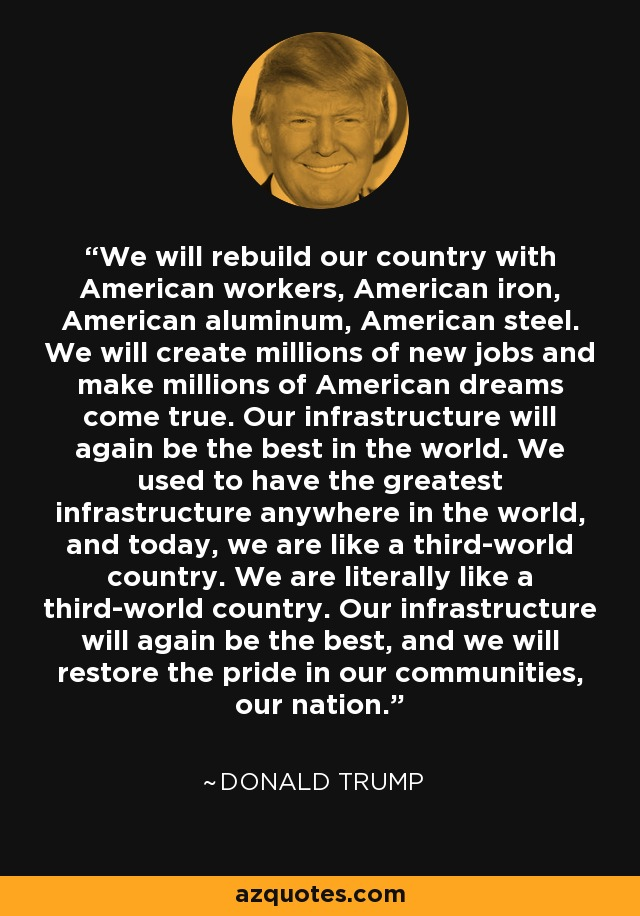We will rebuild our country with American workers, American iron, American aluminum, American steel. We will create millions of new jobs and make millions of American dreams come true. Our infrastructure will again be the best in the world. We used to have the greatest infrastructure anywhere in the world, and today, we are like a third-world country. We are literally like a third-world country. Our infrastructure will again be the best, and we will restore the pride in our communities, our nation. - Donald Trump