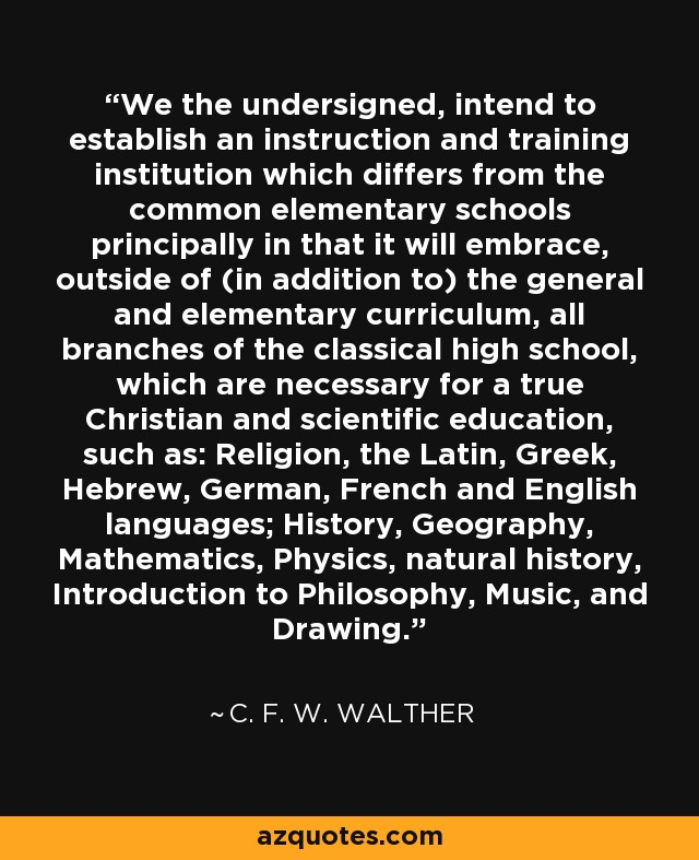 We the undersigned, intend to establish an instruction and training institution which differs from the common elementary schools principally in that it will embrace, outside of (in addition to) the general and elementary curriculum, all branches of the classical high school, which are necessary for a true Christian and scientific education, such as: Religion, the Latin, Greek, Hebrew, German, French and English languages; History, Geography, Mathematics, Physics, natural history, Introduction to Philosophy, Music, and Drawing. - C. F. W. Walther