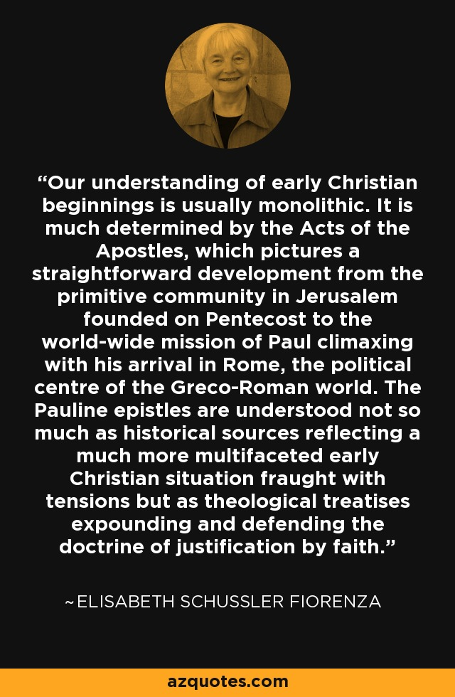 Our understanding of early Christian beginnings is usually monolithic. It is much determined by the Acts of the Apostles, which pictures a straightforward development from the primitive community in Jerusalem founded on Pentecost to the world-wide mission of Paul climaxing with his arrival in Rome, the political centre of the Greco-Roman world. The Pauline epistles are understood not so much as historical sources reflecting a much more multifaceted early Christian situation fraught with tensions but as theological treatises expounding and defending the doctrine of justification by faith. - Elisabeth Schussler Fiorenza