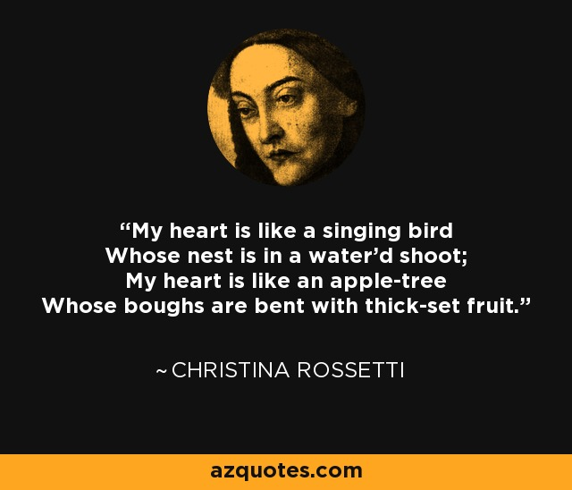 My heart is like a singing bird Whose nest is in a water'd shoot; My heart is like an apple-tree Whose boughs are bent with thick-set fruit. - Christina Rossetti