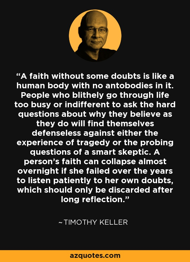 A faith without some doubts is like a human body with no antobodies in it. People who blithely go through life too busy or indifferent to ask the hard questions about why they believe as they do will find themselves defenseless against either the experience of tragedy or the probing questions of a smart skeptic. A person's faith can collapse almost overnight if she failed over the years to listen patiently to her own doubts, which should only be discarded after long reflection. - Timothy Keller