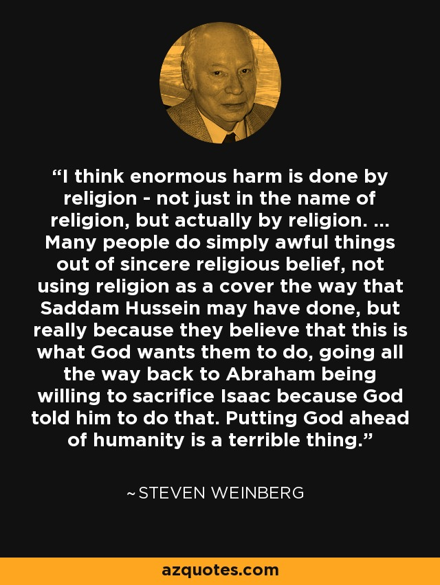 I think enormous harm is done by religion - not just in the name of religion, but actually by religion. ... Many people do simply awful things out of sincere religious belief, not using religion as a cover the way that Saddam Hussein may have done, but really because they believe that this is what God wants them to do, going all the way back to Abraham being willing to sacrifice Isaac because God told him to do that. Putting God ahead of humanity is a terrible thing. - Steven Weinberg