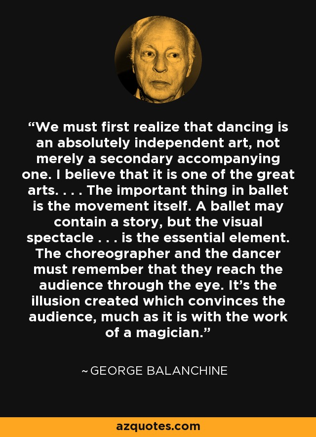 We must first realize that dancing is an absolutely independent art, not merely a secondary accompanying one. I believe that it is one of the great arts. . . . The important thing in ballet is the movement itself. A ballet may contain a story, but the visual spectacle . . . is the essential element. The choreographer and the dancer must remember that they reach the audience through the eye. It's the illusion created which convinces the audience, much as it is with the work of a magician. - George Balanchine