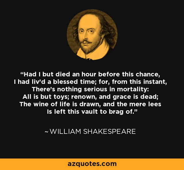 Had I but died an hour before this chance, I had liv'd a blessed time; for, from this instant, There's nothing serious in mortality: All is but toys; renown, and grace is dead; The wine of life is drawn, and the mere lees Is left this vault to brag of. - William Shakespeare