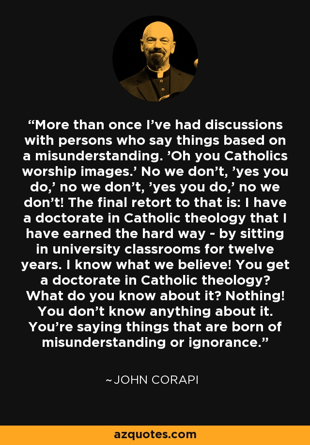 More than once I've had discussions with persons who say things based on a misunderstanding. 'Oh you Catholics worship images.' No we don't, 'yes you do,' no we don't, 'yes you do,' no we don't! The final retort to that is: I have a doctorate in Catholic theology that I have earned the hard way - by sitting in university classrooms for twelve years. I know what we believe! You get a doctorate in Catholic theology? What do you know about it? Nothing! You don't know anything about it. You're saying things that are born of misunderstanding or ignorance. - John Corapi