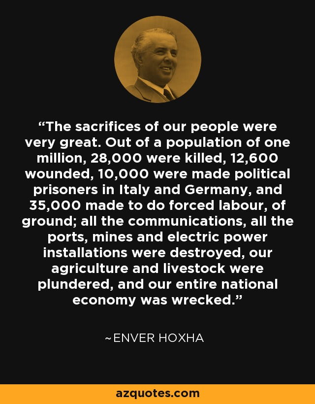 The sacrifices of our people were very great. Out of a population of one million, 28,000 were killed, 12,600 wounded, 10,000 were made political prisoners in Italy and Germany, and 35,000 made to do forced labour, of ground; all the communications, all the ports, mines and electric power installations were destroyed, our agriculture and livestock were plundered, and our entire national economy was wrecked. - Enver Hoxha