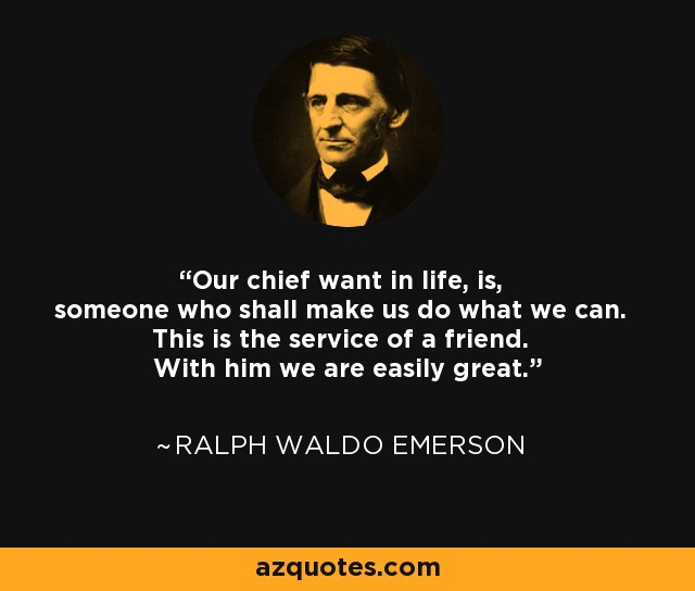 Our chief want in life, is, someone who shall make us do what we can. This is the service of a friend. With him we are easily great. - Ralph Waldo Emerson