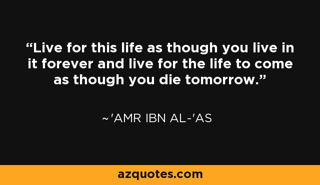 Live for this life as though you live in it forever and live for the life to come as though you die tomorrow. - 'Amr ibn al-'As