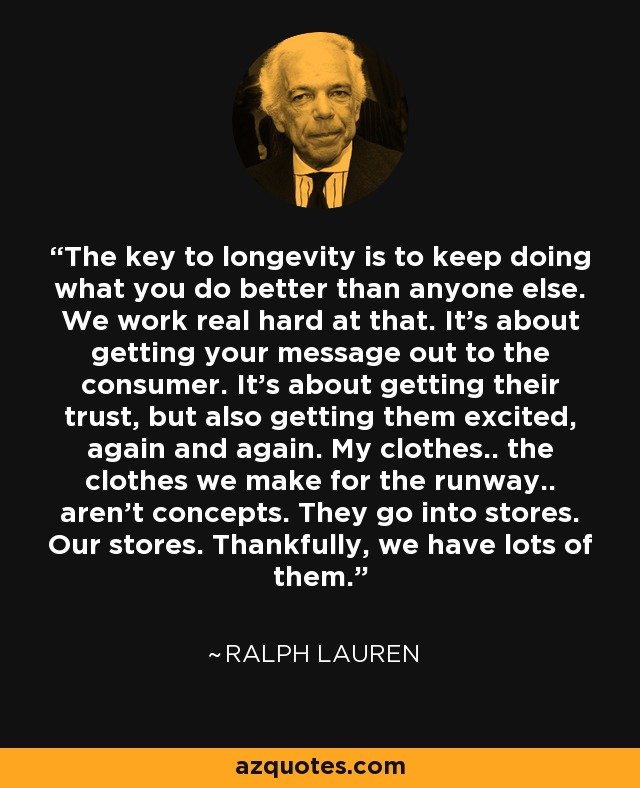 The key to longevity is to keep doing what you do better than anyone else. We work real hard at that. It's about getting your message out to the consumer. It's about getting their trust, but also getting them excited, again and again. My clothes.. the clothes we make for the runway.. aren't concepts. They go into stores. Our stores. Thankfully, we have lots of them. - Ralph Lauren