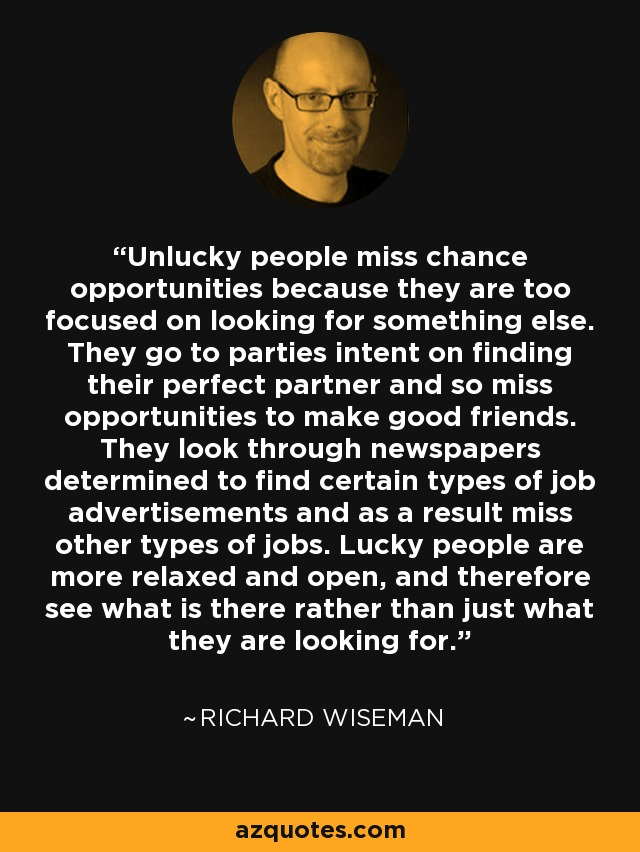 Unlucky people miss chance opportunities because they are too focused on looking for something else. They go to parties intent on finding their perfect partner and so miss opportunities to make good friends. They look through newspapers determined to find certain types of job advertisements and as a result miss other types of jobs. Lucky people are more relaxed and open, and therefore see what is there rather than just what they are looking for. - Richard Wiseman