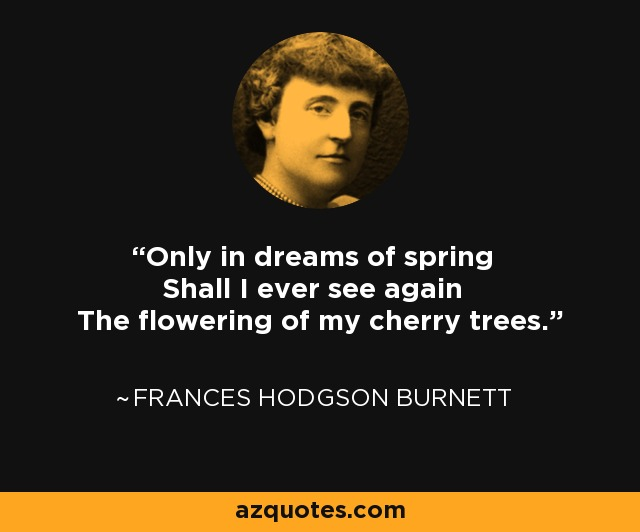 Only in dreams of spring Shall I ever see again The flowering of my cherry trees. - Frances Hodgson Burnett