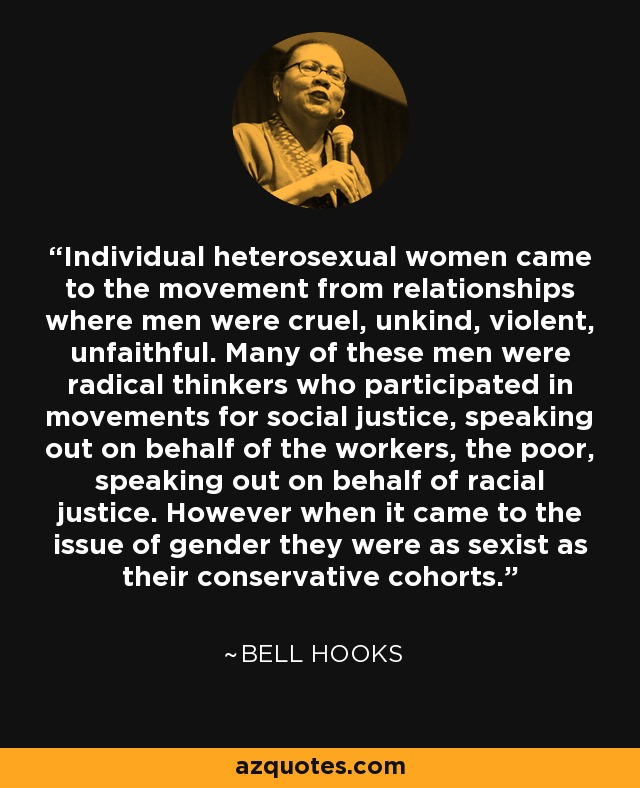 Individual heterosexual women came to the movement from relationships where men were cruel, unkind, violent, unfaithful. Many of these men were radical thinkers who participated in movements for social justice, speaking out on behalf of the workers, the poor, speaking out on behalf of racial justice. However when it came to the issue of gender they were as sexist as their conservative cohorts. - Bell Hooks