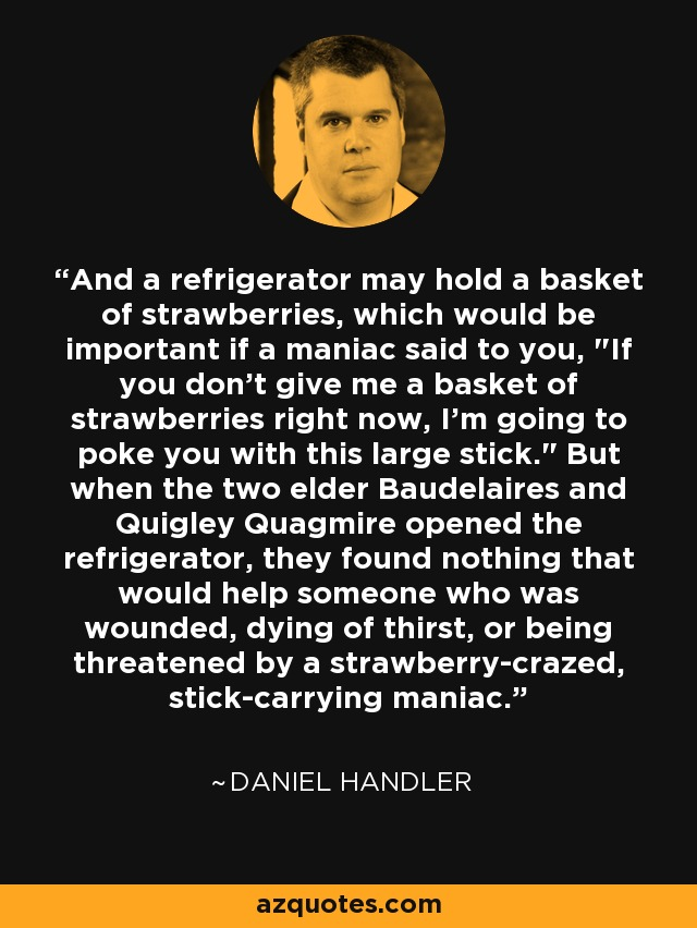 And a refrigerator may hold a basket of strawberries, which would be important if a maniac said to you,