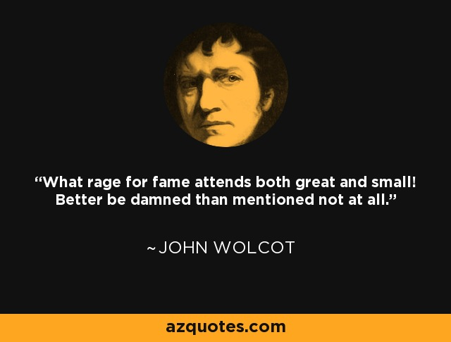 What rage for fame attends both great and small! Better be damned than mentioned not at all. - John Wolcot