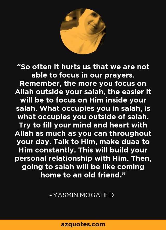 So often it hurts us that we are not able to focus in our prayers. Remember, the more you focus on Allah outside your salah, the easier it will be to focus on Him inside your salah. What occupies you in salah, is what occupies you outside of salah. Try to fill your mind and heart with Allah as much as you can throughout your day. Talk to Him, make duaa to Him constantly. This will build your personal relationship with Him. Then, going to salah will be like coming home to an old friend. - Yasmin Mogahed