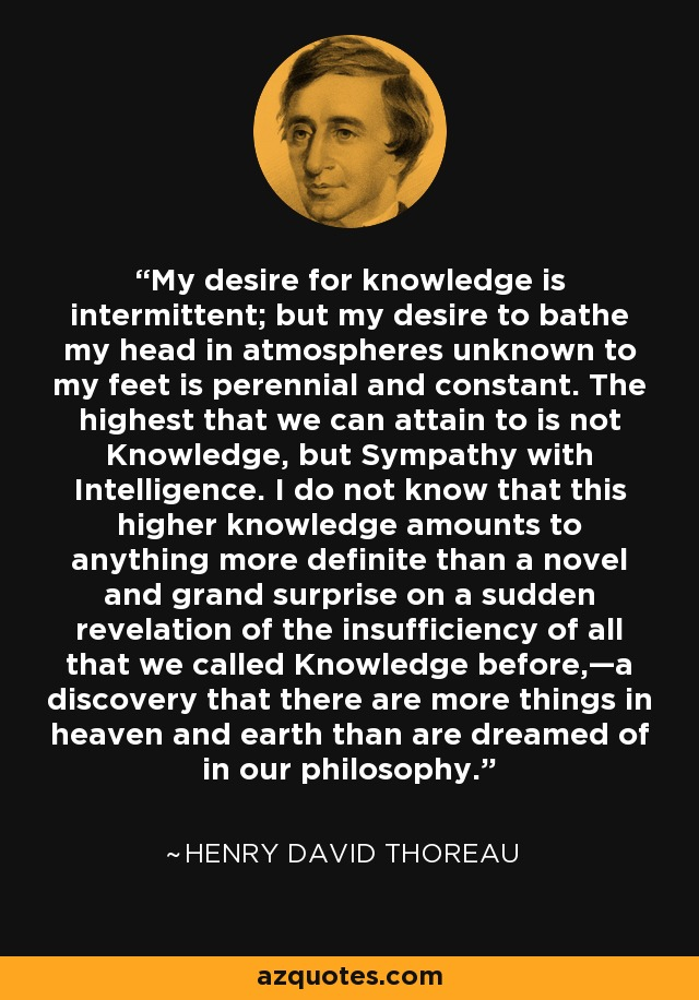 My desire for knowledge is intermittent; but my desire to bathe my head in atmospheres unknown to my feet is perennial and constant. The highest that we can attain to is not Knowledge, but Sympathy with Intelligence. I do not know that this higher knowledge amounts to anything more definite than a novel and grand surprise on a sudden revelation of the insufficiency of all that we called Knowledge before,—a discovery that there are more things in heaven and earth than are dreamed of in our philosophy. - Henry David Thoreau