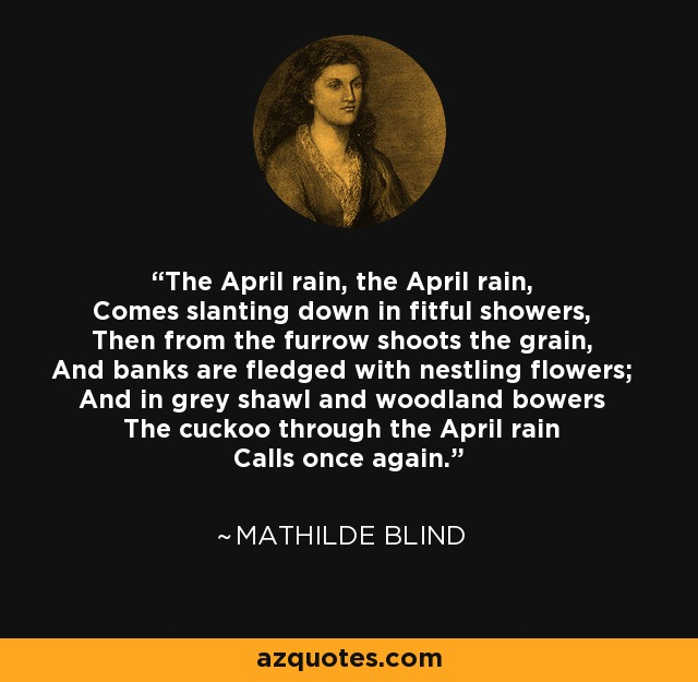 The April rain, the April rain, Comes slanting down in fitful showers, Then from the furrow shoots the grain, And banks are fledged with nestling flowers; And in grey shawl and woodland bowers The cuckoo through the April rain Calls once again. - Mathilde Blind