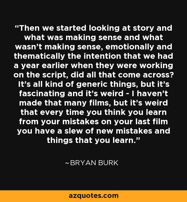 Then we started looking at story and what was making sense and what wasn't making sense, emotionally and thematically the intention that we had a year earlier when they were working on the script, did all that come across? It's all kind of generic things, but it's fascinating and it's weird - I haven't made that many films, but it's weird that every time you think you learn from your mistakes on your last film you have a slew of new mistakes and things that you learn. - Bryan Burk