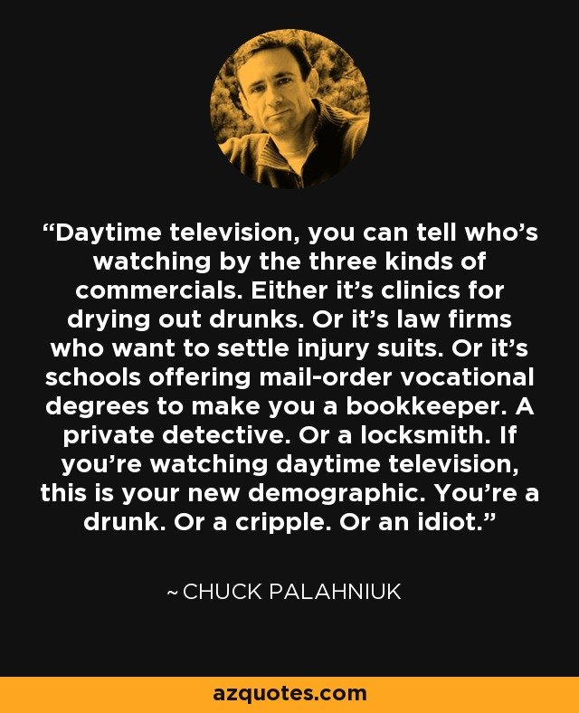 Daytime television, you can tell who's watching by the three kinds of commercials. Either it's clinics for drying out drunks. Or it's law firms who want to settle injury suits. Or it's schools offering mail-order vocational degrees to make you a bookkeeper. A private detective. Or a locksmith. If you're watching daytime television, this is your new demographic. You're a drunk. Or a cripple. Or an idiot. - Chuck Palahniuk