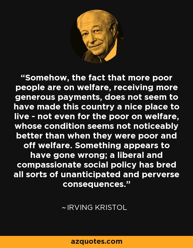 Somehow, the fact that more poor people are on welfare, receiving more generous payments, does not seem to have made this country a nice place to live - not even for the poor on welfare, whose condition seems not noticeably better than when they were poor and off welfare. Something appears to have gone wrong; a liberal and compassionate social policy has bred all sorts of unanticipated and perverse consequences. - Irving Kristol
