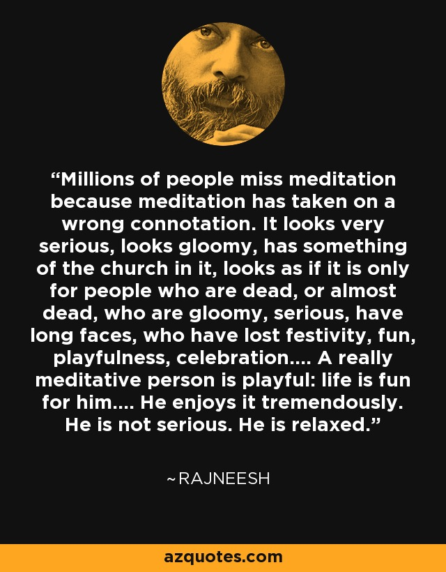 Millions of people miss meditation because meditation has taken on a wrong connotation. It looks very serious, looks gloomy, has something of the church in it, looks as if it is only for people who are dead, or almost dead, who are gloomy, serious, have long faces, who have lost festivity, fun, playfulness, celebration.... A really meditative person is playful: life is fun for him.... He enjoys it tremendously. He is not serious. He is relaxed. - Rajneesh