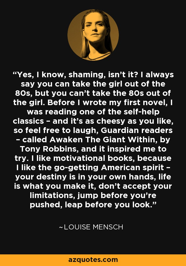 Yes, I know, shaming, isn't it? I always say you can take the girl out of the 80s, but you can't take the 80s out of the girl. Before I wrote my first novel, I was reading one of the self-help classics – and it's as cheesy as you like, so feel free to laugh, Guardian readers – called Awaken The Giant Within, by Tony Robbins, and it inspired me to try. I like motivational books, because I like the go-getting American spirit – your destiny is in your own hands, life is what you make it, don't accept your limitations, jump before you're pushed, leap before you look. - Louise Mensch