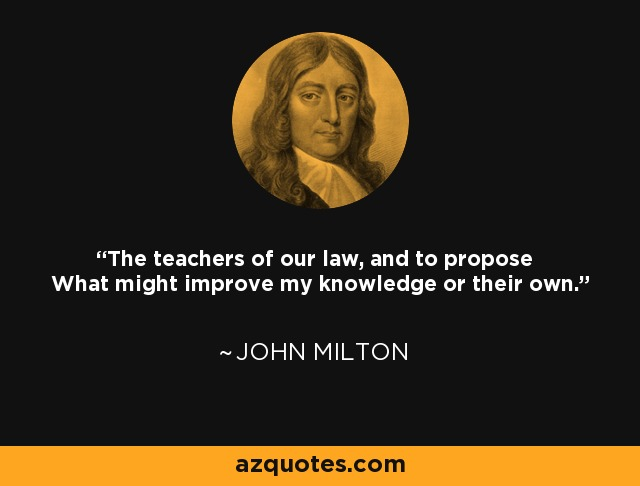 The teachers of our law, and to propose What might improve my knowledge or their own. - John Milton