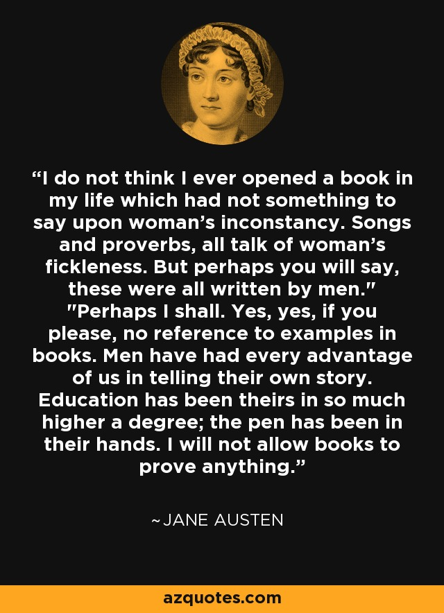 I do not think I ever opened a book in my life which had not something to say upon woman's inconstancy. Songs and proverbs, all talk of woman's fickleness. But perhaps you will say, these were all written by men.