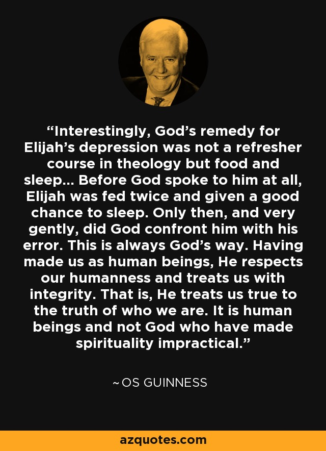Interestingly, God's remedy for Elijah's depression was not a refresher course in theology but food and sleep... Before God spoke to him at all, Elijah was fed twice and given a good chance to sleep. Only then, and very gently, did God confront him with his error. This is always God's way. Having made us as human beings, He respects our humanness and treats us with integrity. That is, He treats us true to the truth of who we are. It is human beings and not God who have made spirituality impractical. - Os Guinness