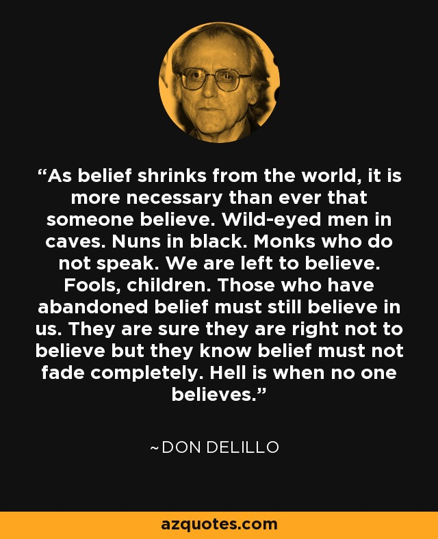 As belief shrinks from the world, it is more necessary than ever that someone believe. Wild-eyed men in caves. Nuns in black. Monks who do not speak. We are left to believe. Fools, children. Those who have abandoned belief must still believe in us. They are sure they are right not to believe but they know belief must not fade completely. Hell is when no one believes. - Don DeLillo